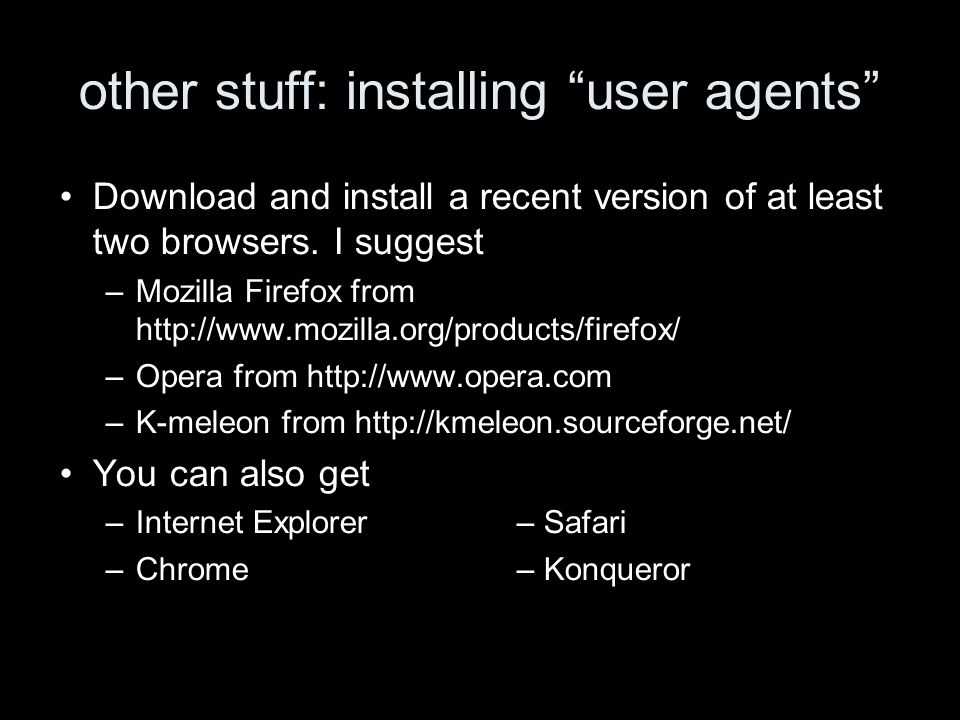 other stuff: installing user agents Download and install a recent version of at least two browsers. I suggest –Mozilla Firefox from http://www.mozilla