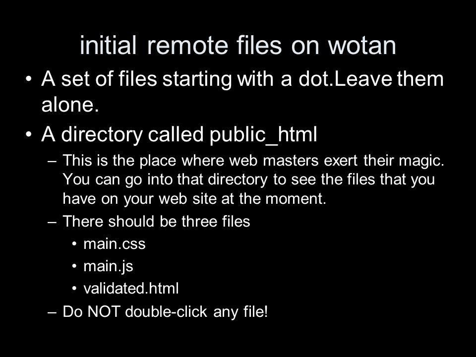 initial remote files on wotan A set of files starting with a dot.Leave them alone. A directory called public_html –This is the place where web masters