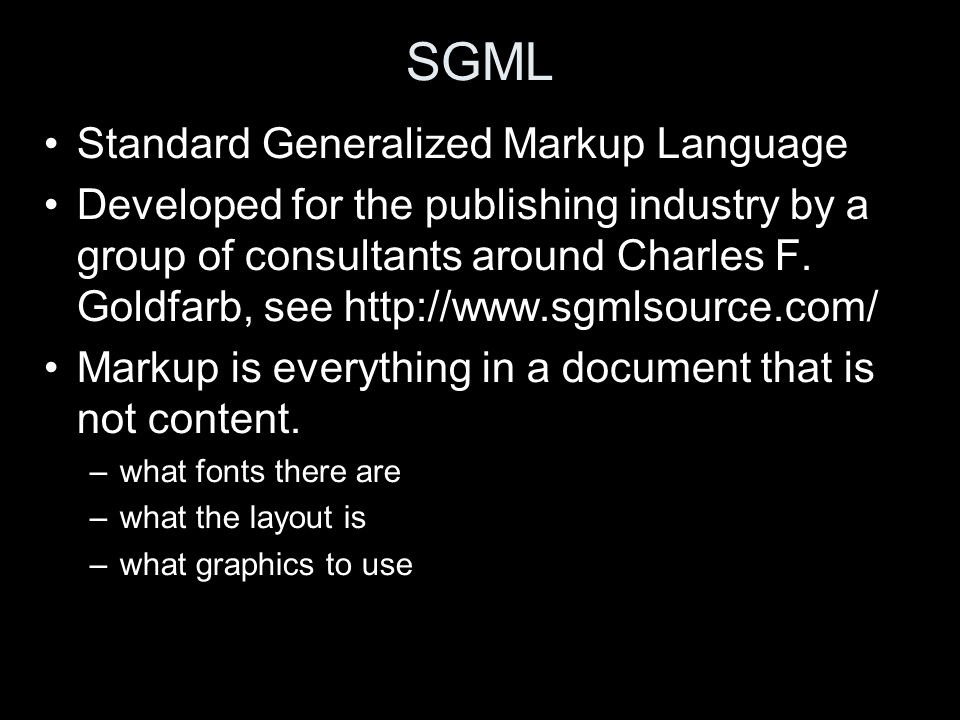 SGML Standard Generalized Markup Language Developed for the publishing industry by a group of consultants around Charles F. Goldfarb, see http://www.s