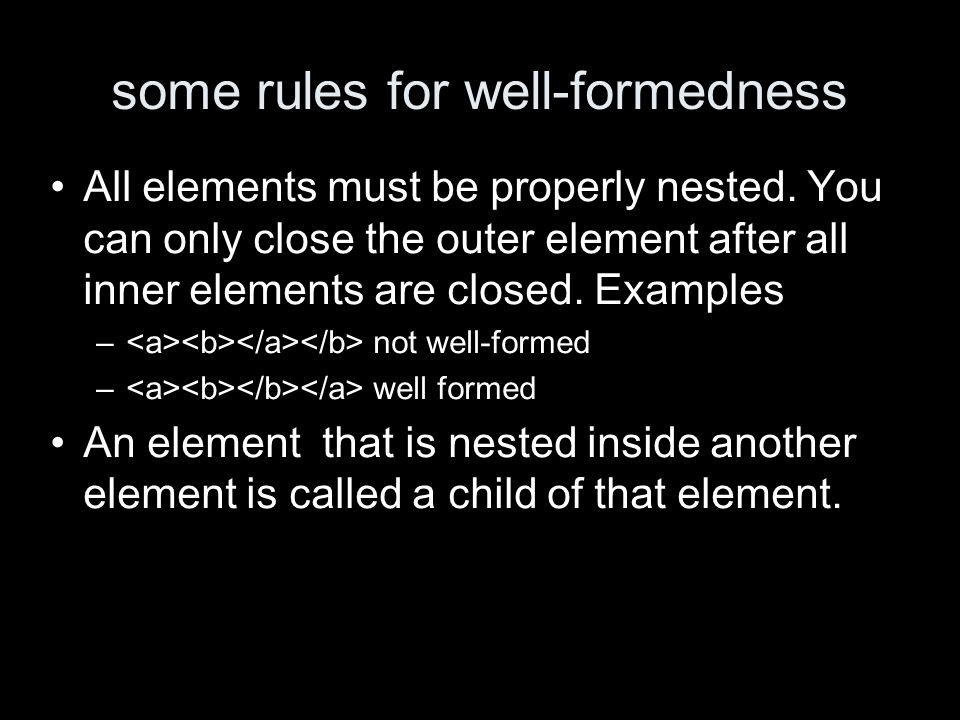 some rules for well-formedness All elements must be properly nested.