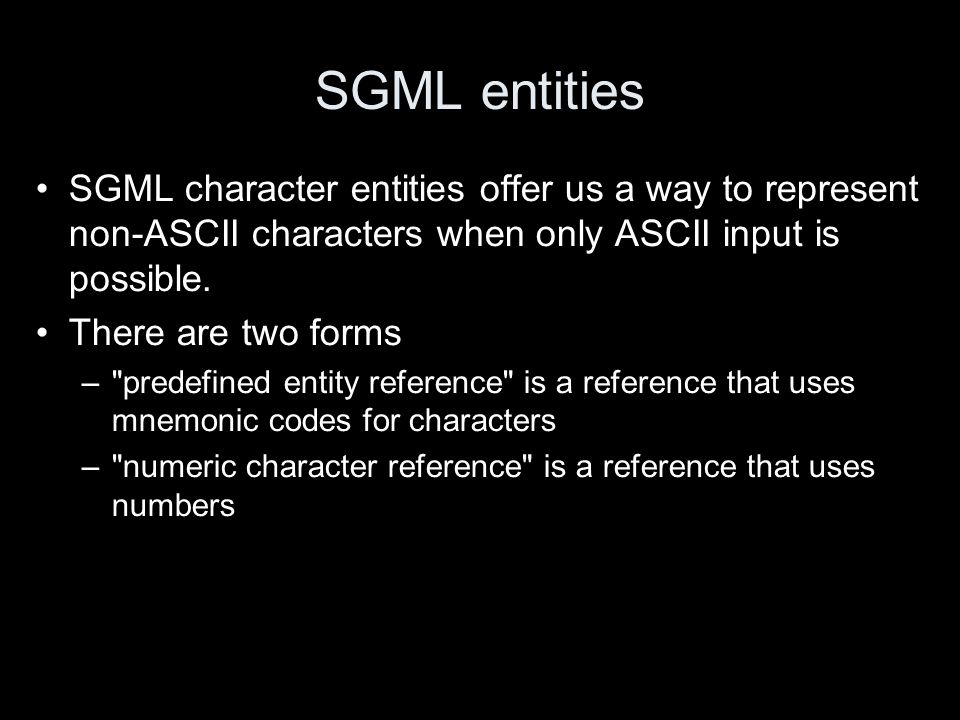 SGML entities SGML character entities offer us a way to represent non-ASCII characters when only ASCII input is possible. There are two forms –