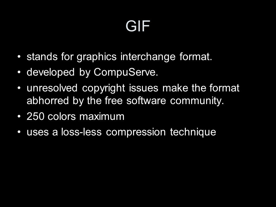 GIF stands for graphics interchange format. developed by CompuServe. unresolved copyright issues make the format abhorred by the free software communi