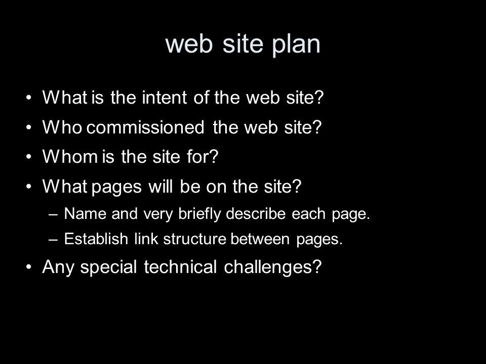 web site plan What is the intent of the web site? Who commissioned the web site? Whom is the site for? What pages will be on the site? –Name and very