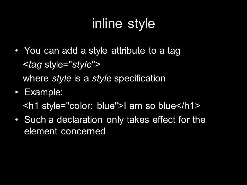 inline style You can add a style attribute to a tag where style is a style specification Example: I am so blue Such a declaration only takes effect for the element concerned