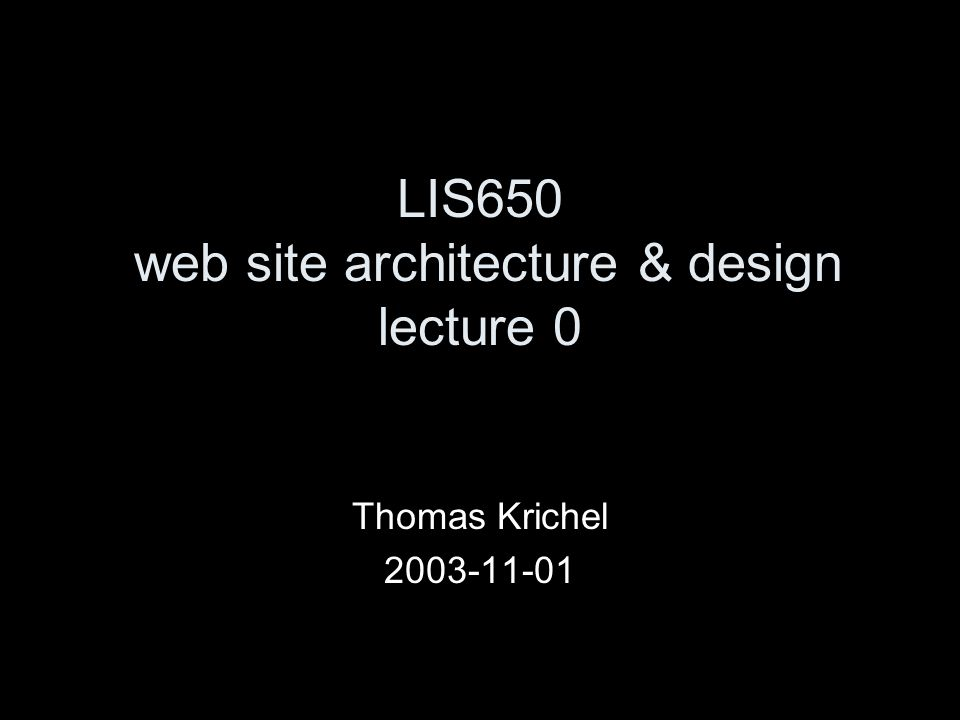 LIS650 web site architecture & design lecture 0 Thomas Krichel 2003-11-01