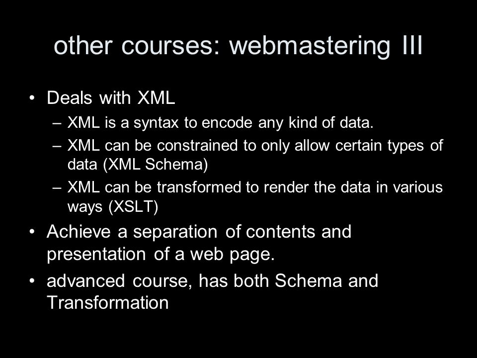 other courses: webmastering III Deals with XML –XML is a syntax to encode any kind of data.