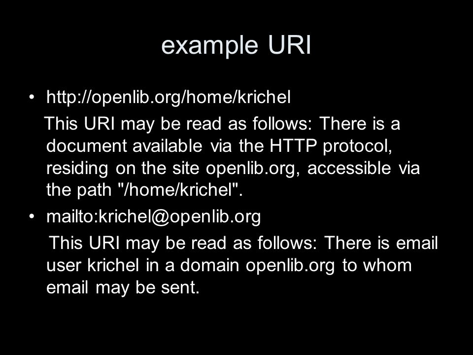 example URI http://openlib.org/home/krichel This URI may be read as follows: There is a document available via the HTTP protocol, residing on the site openlib.org, accessible via the path /home/krichel .