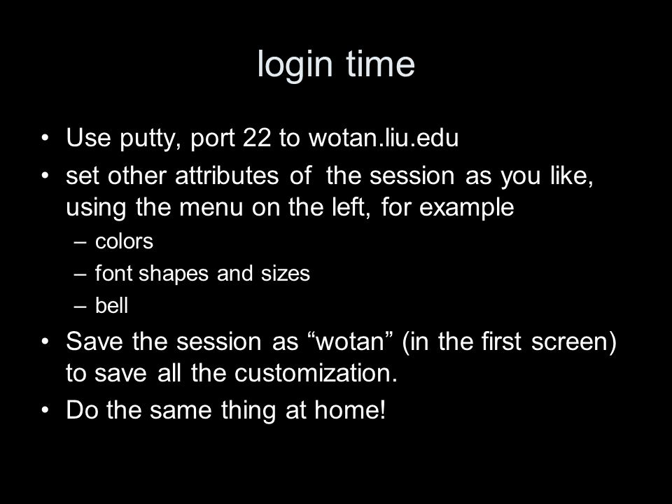 login time Use putty, port 22 to wotan.liu.edu set other attributes of the session as you like, using the menu on the left, for example –colors –font shapes and sizes –bell Save the session as wotan (in the first screen) to save all the customization.