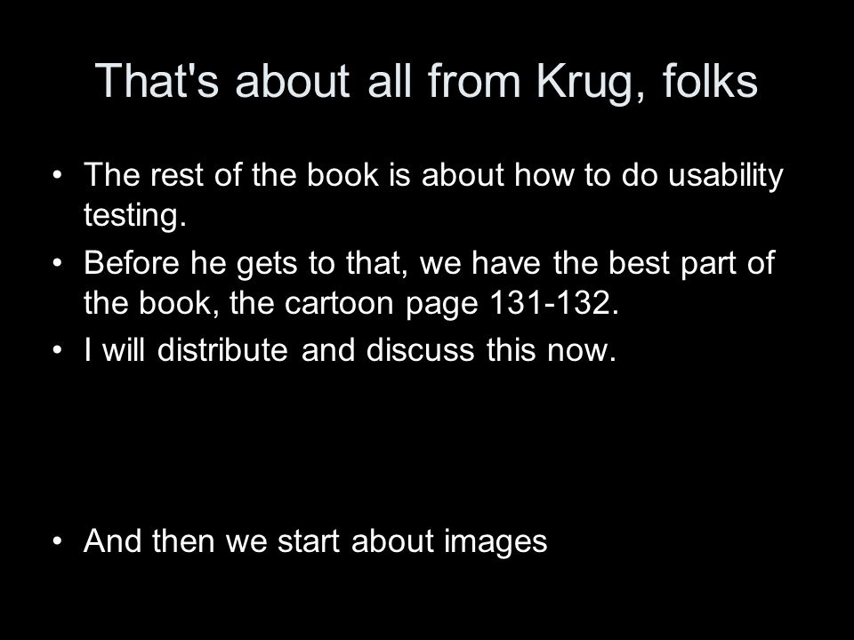 That s about all from Krug, folks The rest of the book is about how to do usability testing.