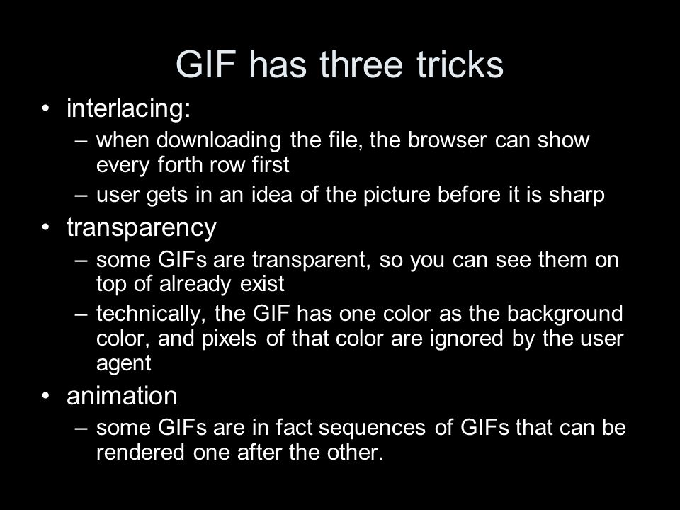 GIF has three tricks interlacing: –when downloading the file, the browser can show every forth row first –user gets in an idea of the picture before it is sharp transparency –some GIFs are transparent, so you can see them on top of already exist –technically, the GIF has one color as the background color, and pixels of that color are ignored by the user agent animation –some GIFs are in fact sequences of GIFs that can be rendered one after the other.