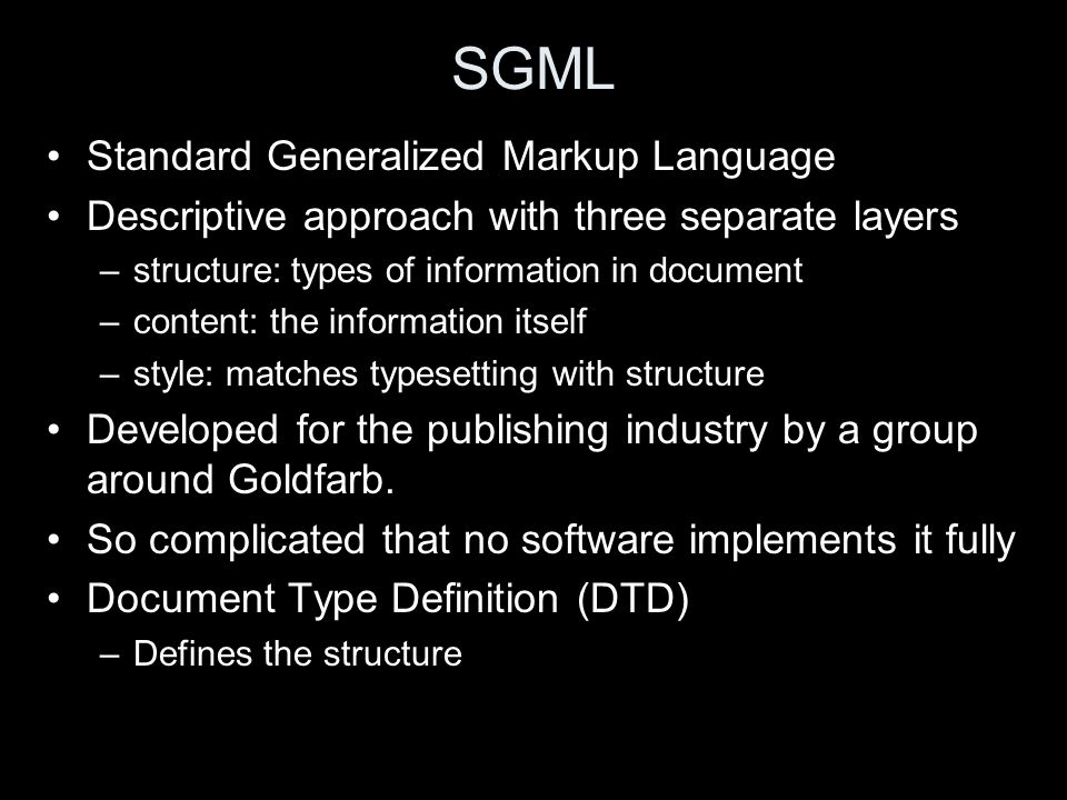 SGML Standard Generalized Markup Language Descriptive approach with three separate layers –structure: types of information in document –content: the information itself –style: matches typesetting with structure Developed for the publishing industry by a group around Goldfarb.
