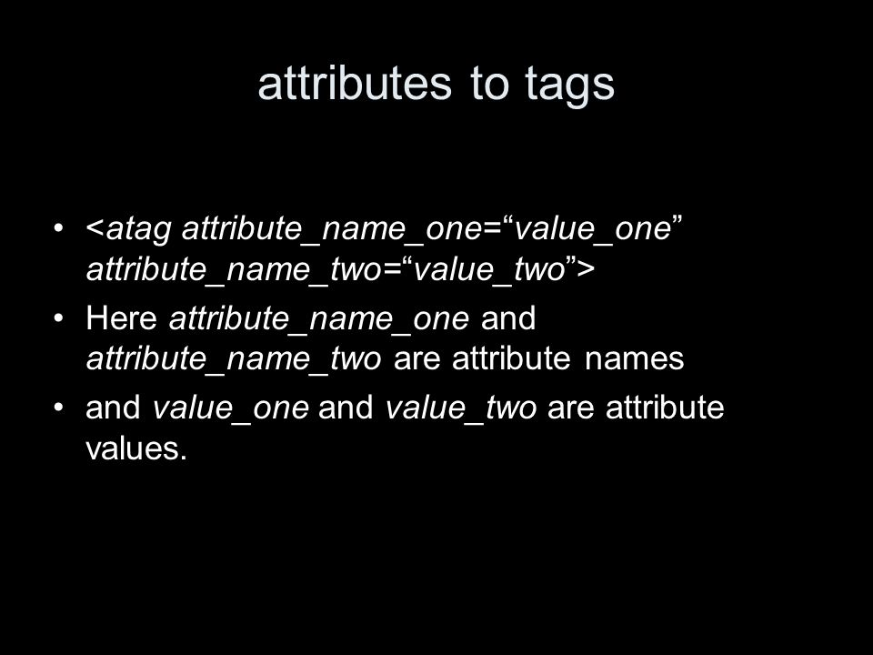 attributes to tags Here attribute_name_one and attribute_name_two are attribute names and value_one and value_two are attribute values.