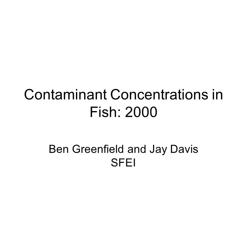 Contaminant Concentrations in Fish: 2000 Ben Greenfield and Jay Davis SFEI