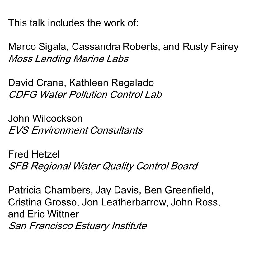 This talk includes the work of: Marco Sigala, Cassandra Roberts, and Rusty Fairey Moss Landing Marine Labs David Crane, Kathleen Regalado CDFG Water P
