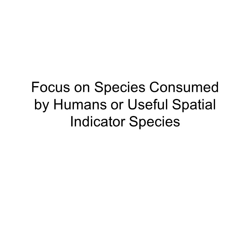 Focus on Species Consumed by Humans or Useful Spatial Indicator Species