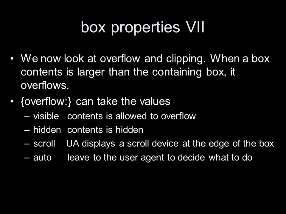 box properties VII We now look at overflow and clipping. When a box contents is larger than the containing box, it overflows. {overflow:} can take the