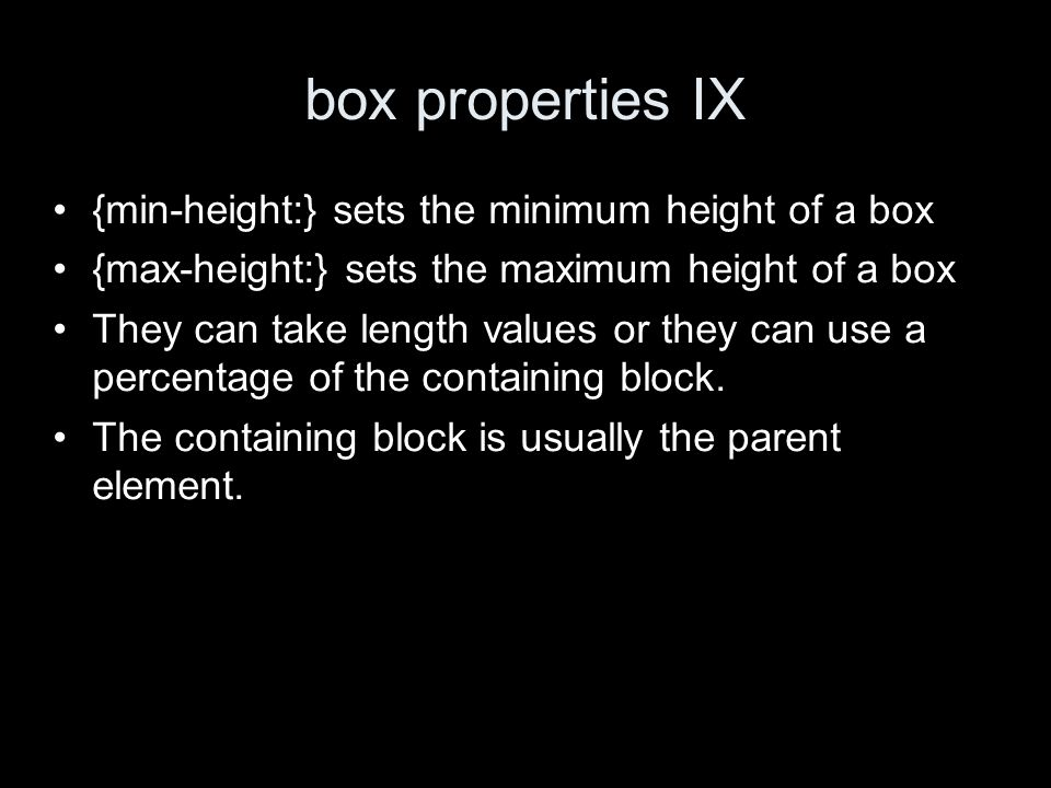 box properties IX {min-height:} sets the minimum height of a box {max-height:} sets the maximum height of a box They can take length values or they ca