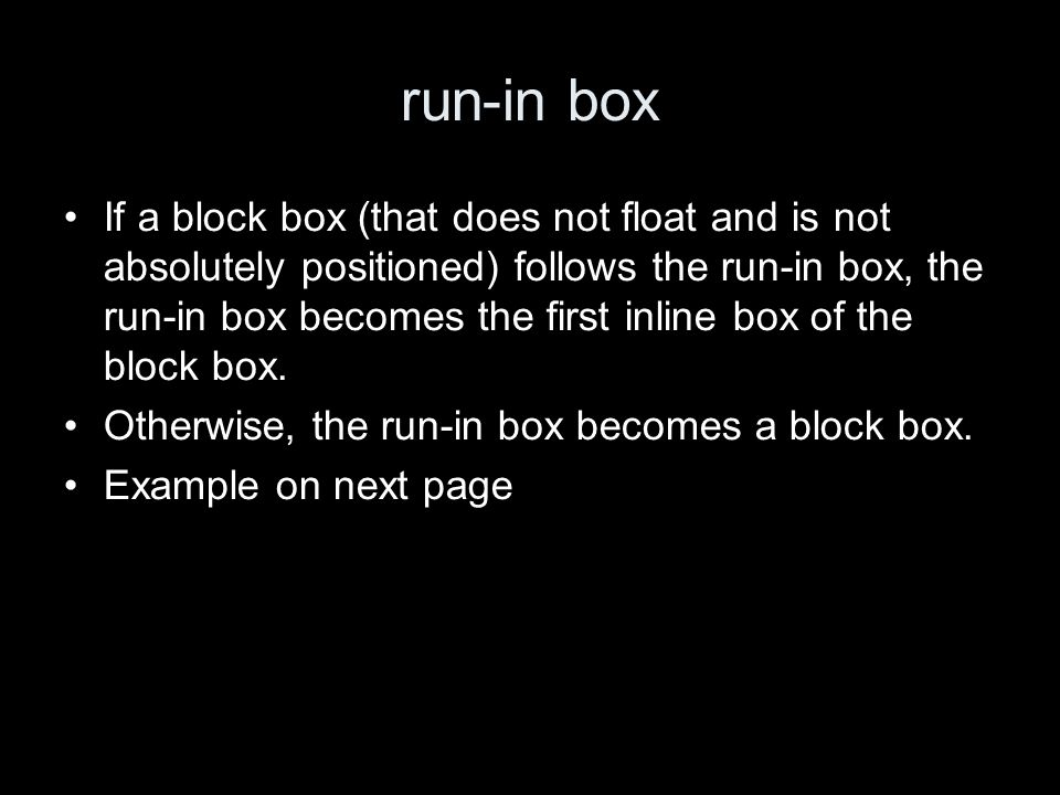 run-in box If a block box (that does not float and is not absolutely positioned) follows the run-in box, the run-in box becomes the first inline box o