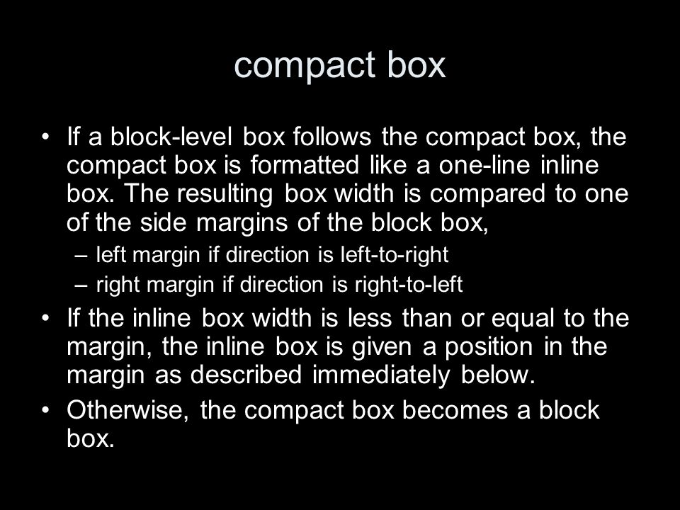 compact box If a block-level box follows the compact box, the compact box is formatted like a one-line inline box. The resulting box width is compared
