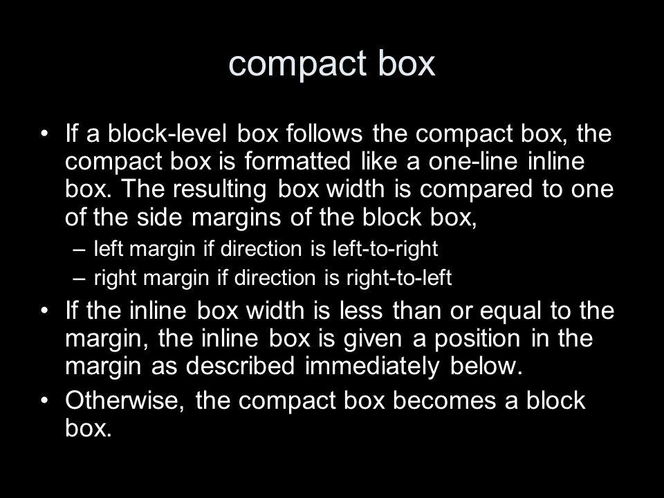 compact box If a block-level box follows the compact box, the compact box is formatted like a one-line inline box.