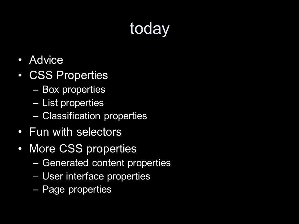 today Advice CSS Properties –Box properties –List properties –Classification properties Fun with selectors More CSS properties –Generated content properties –User interface properties –Page properties