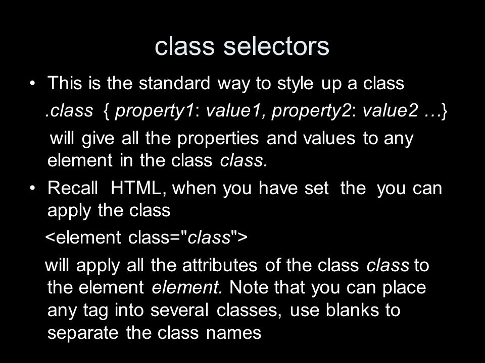class selectors This is the standard way to style up a class.class { property1: value1, property2: value2 …} will give all the properties and values to any element in the class class.