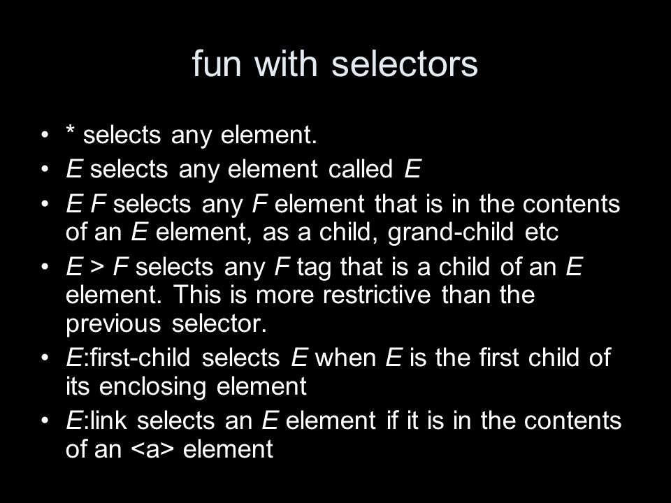 fun with selectors * selects any element. E selects any element called E E F selects any F element that is in the contents of an E element, as a child