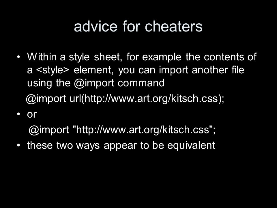 advice for cheaters Within a style sheet, for example the contents of a element, you can import another file using the @import command @import url(http://www.art.org/kitsch.css); or @import http://www.art.org/kitsch.css ; these two ways appear to be equivalent