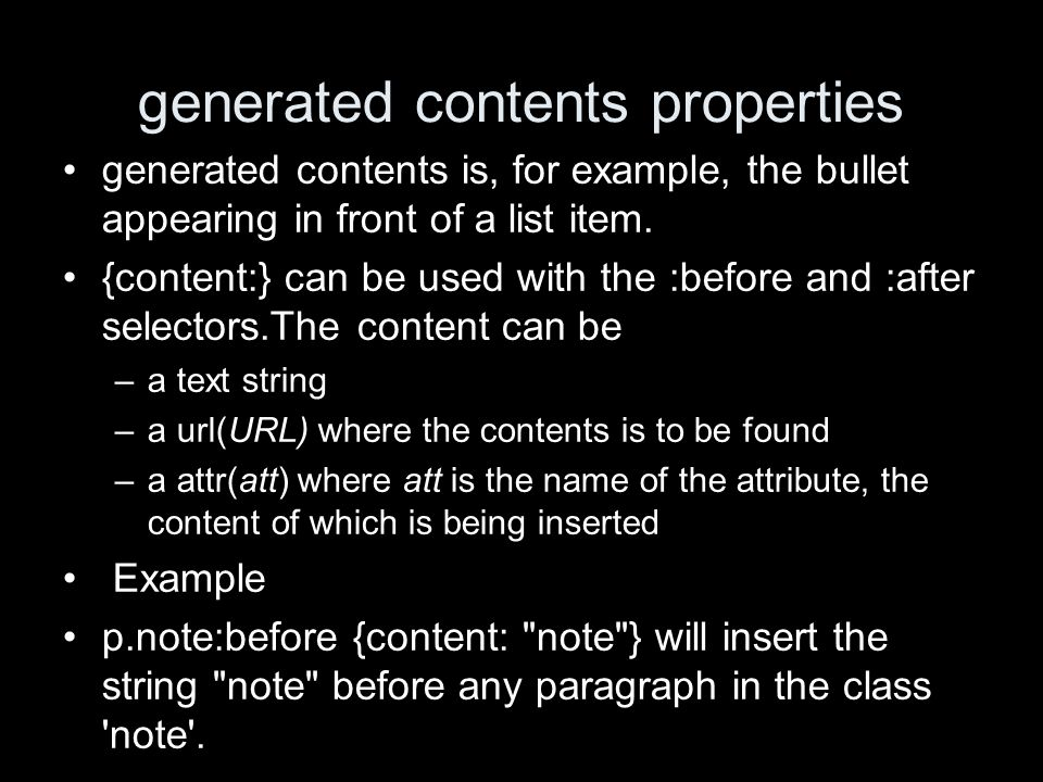 generated contents properties generated contents is, for example, the bullet appearing in front of a list item. {content:} can be used with the :befor