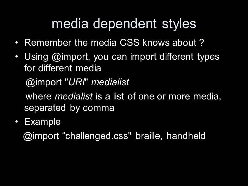 media dependent styles Remember the media CSS knows about ? Using @import, you can import different types for different media @import