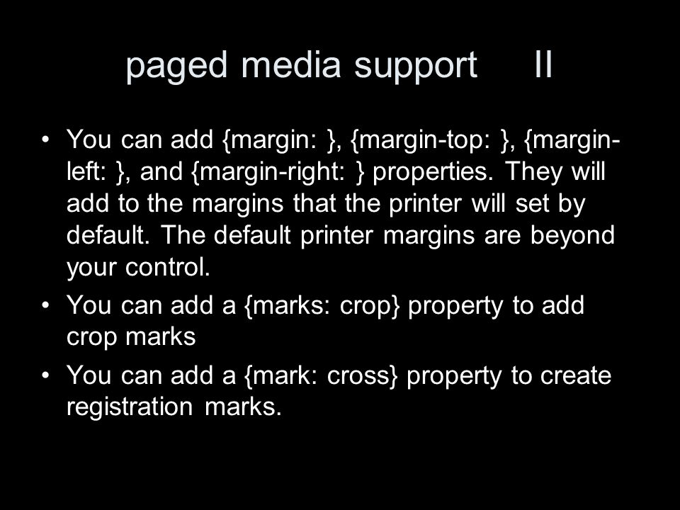 paged media support II You can add {margin: }, {margin-top: }, {margin- left: }, and {margin-right: } properties. They will add to the margins that th