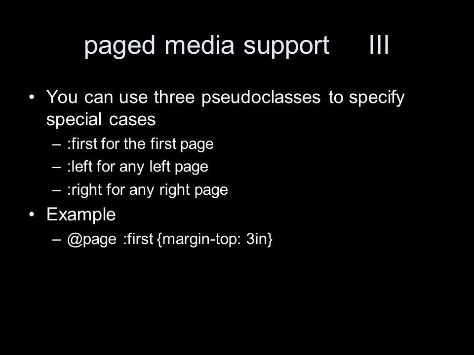 paged media support III You can use three pseudoclasses to specify special cases –:first for the first page –:left for any left page –:right for any right page Example –@page :first {margin-top: 3in}