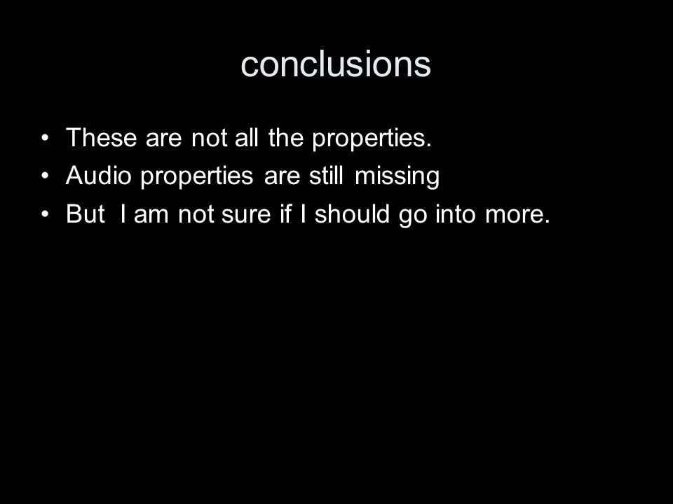 conclusions These are not all the properties. Audio properties are still missing But I am not sure if I should go into more.