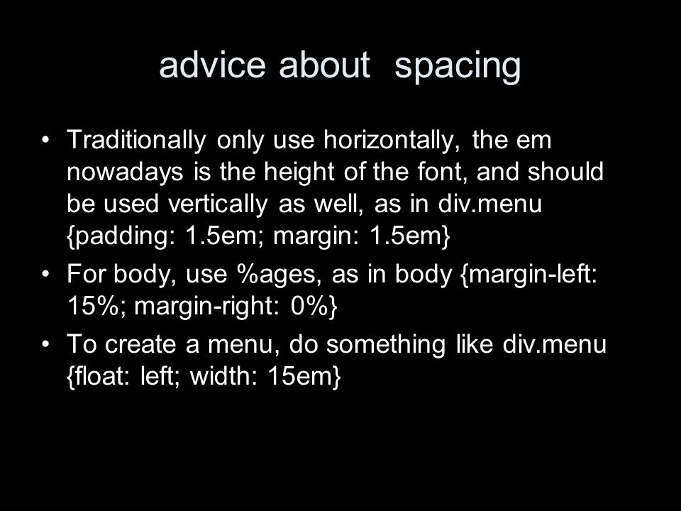 advice about spacing Traditionally only use horizontally, the em nowadays is the height of the font, and should be used vertically as well, as in div.