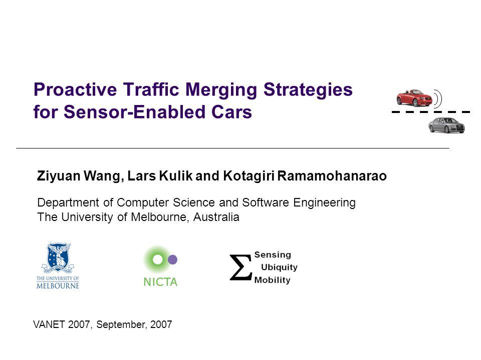 Proactive Traffic Merging Strategies for Sensor-Enabled Cars VANET 2007, September, 2007 Ziyuan Wang, Lars Kulik and Kotagiri Ramamohanarao Department