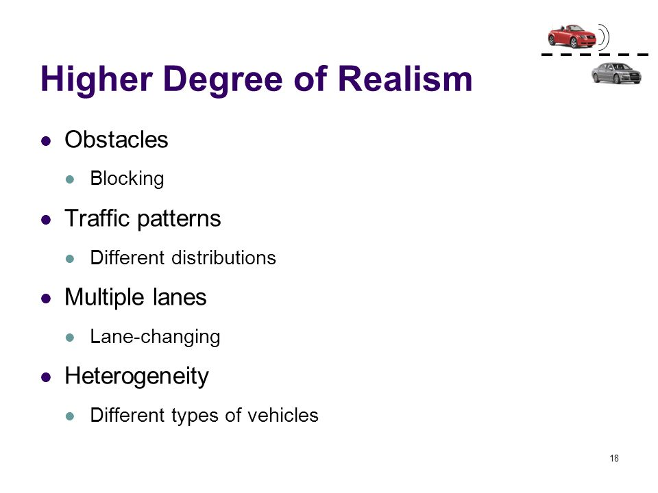 18 Higher Degree of Realism Obstacles Blocking Traffic patterns Different distributions Multiple lanes Lane-changing Heterogeneity Different types of