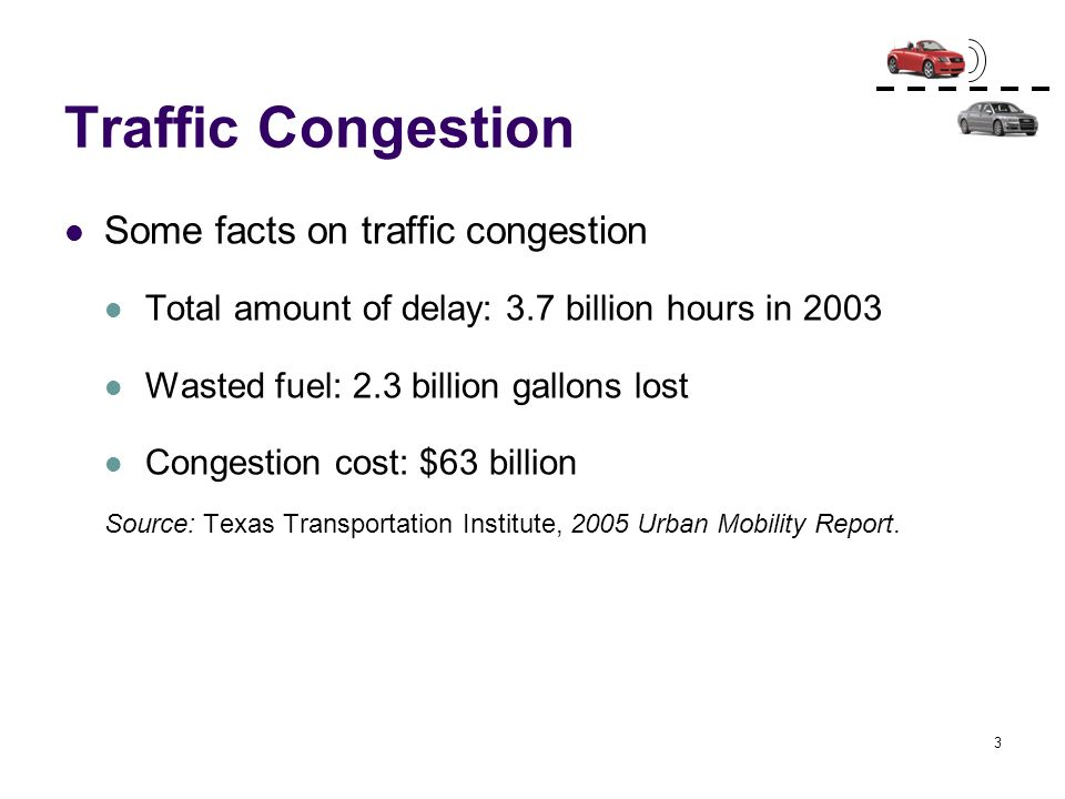 3 Traffic Congestion Some facts on traffic congestion Total amount of delay: 3.7 billion hours in 2003 Wasted fuel: 2.3 billion gallons lost Congestio