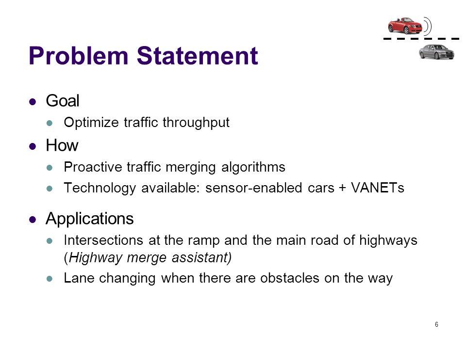 6 Problem Statement Goal Optimize traffic throughput How Proactive traffic merging algorithms Technology available: sensor-enabled cars + VANETs Appli