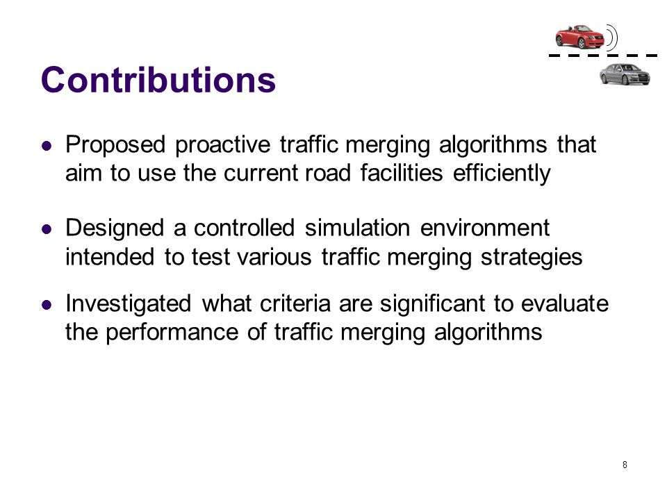 8 Contributions Proposed proactive traffic merging algorithms that aim to use the current road facilities efficiently Designed a controlled simulation