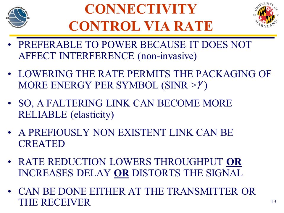 13 CONNECTIVITY CONTROL VIA RATE PREFERABLE TO POWER BECAUSE IT DOES NOT AFFECT INTERFERENCE (non-invasive) LOWERING THE RATE PERMITS THE PACKAGING OF MORE ENERGY PER SYMBOL (SINR > ) SO, A FALTERING LINK CAN BECOME MORE RELIABLE (elasticity) A PREFIOUSLY NON EXISTENT LINK CAN BE CREATED RATE REDUCTION LOWERS THROUGHPUT OR INCREASES DELAY OR DISTORTS THE SIGNAL CAN BE DONE EITHER AT THE TRANSMITTER OR THE RECEIVER