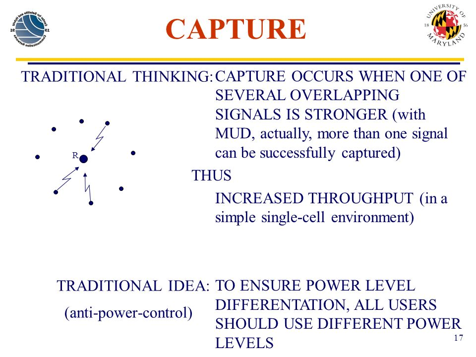 17 CAPTURE TRADITIONAL THINKING: TRADITIONAL IDEA: (anti-power-control) CAPTURE OCCURS WHEN ONE OF SEVERAL OVERLAPPING SIGNALS IS STRONGER (with MUD, actually, more than one signal can be successfully captured) THUS INCREASED THROUGHPUT (in a simple single-cell environment) TO ENSURE POWER LEVEL DIFFERENTATION, ALL USERS SHOULD USE DIFFERENT POWER LEVELS R