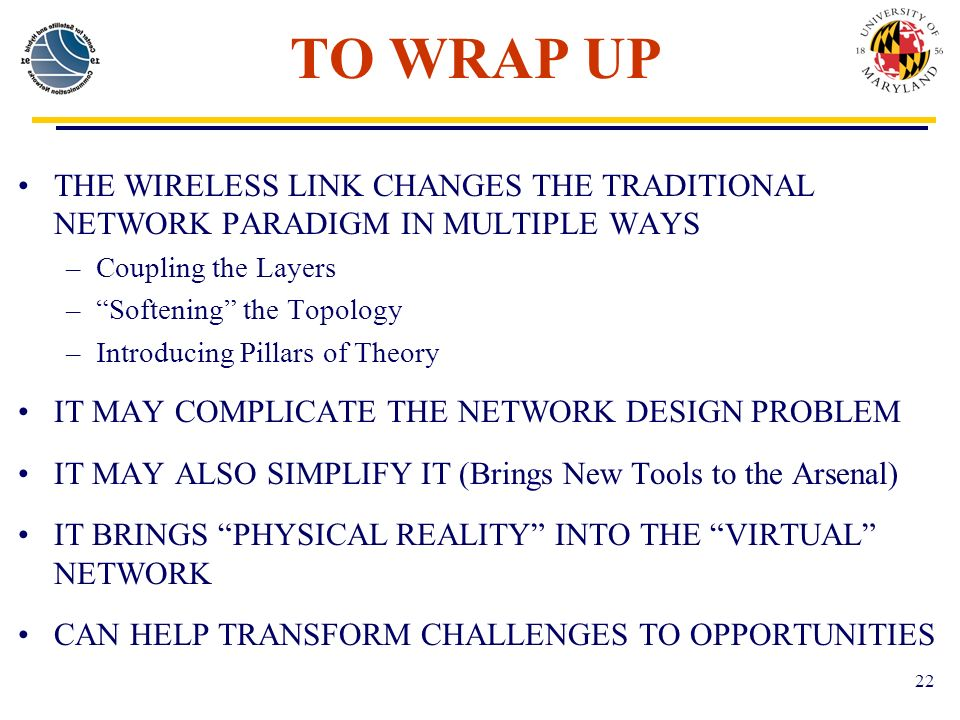 22 TO WRAP UP THE WIRELESS LINK CHANGES THE TRADITIONAL NETWORK PARADIGM IN MULTIPLE WAYS –Coupling the Layers –Softening the Topology –Introducing Pillars of Theory IT MAY COMPLICATE THE NETWORK DESIGN PROBLEM IT MAY ALSO SIMPLIFY IT (Brings New Tools to the Arsenal) IT BRINGS PHYSICAL REALITY INTO THE VIRTUAL NETWORK CAN HELP TRANSFORM CHALLENGES TO OPPORTUNITIES