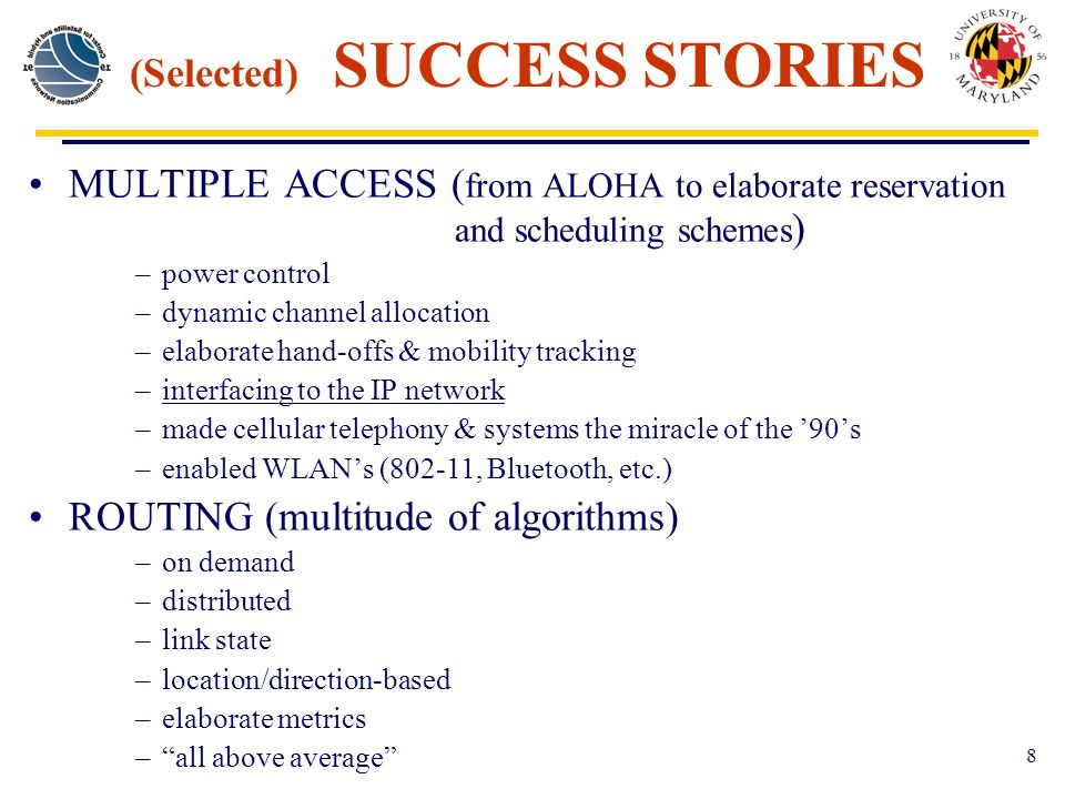8 (Selected) SUCCESS STORIES MULTIPLE ACCESS ( from ALOHA to elaborate reservation and scheduling schemes ) –power control –dynamic channel allocation –elaborate hand-offs & mobility tracking –interfacing to the IP network –made cellular telephony & systems the miracle of the 90s –enabled WLANs (802-11, Bluetooth, etc.) ROUTING (multitude of algorithms) –on demand –distributed –link state –location/direction-based –elaborate metrics –all above average