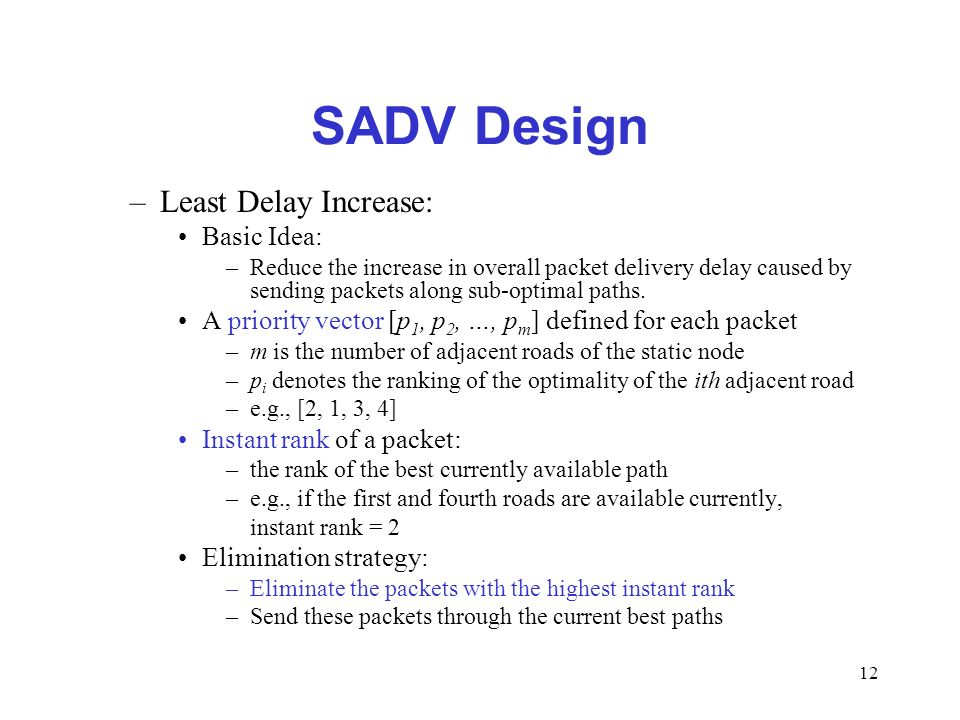 12 SADV Design –Least Delay Increase: Basic Idea: –Reduce the increase in overall packet delivery delay caused by sending packets along sub-optimal pa