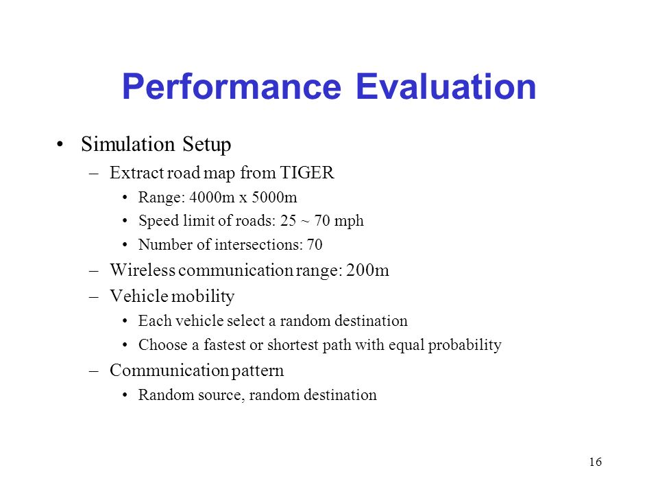 16 Performance Evaluation Simulation Setup –Extract road map from TIGER Range: 4000m x 5000m Speed limit of roads: 25 ~ 70 mph Number of intersections