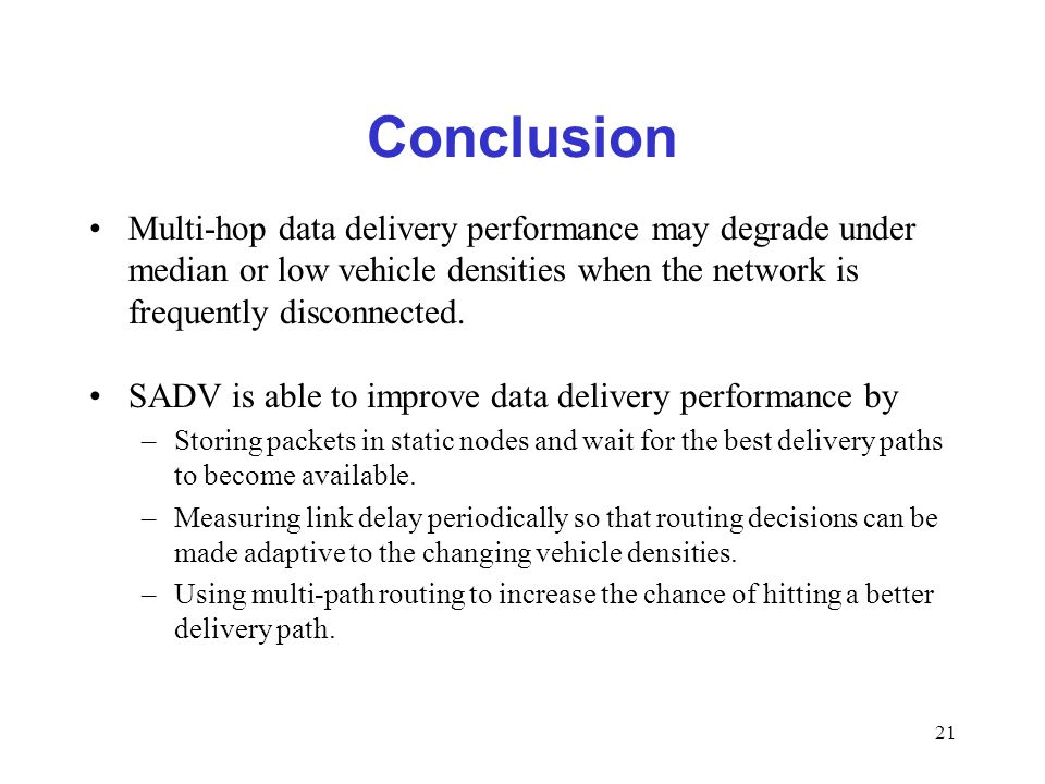21 Conclusion Multi-hop data delivery performance may degrade under median or low vehicle densities when the network is frequently disconnected.