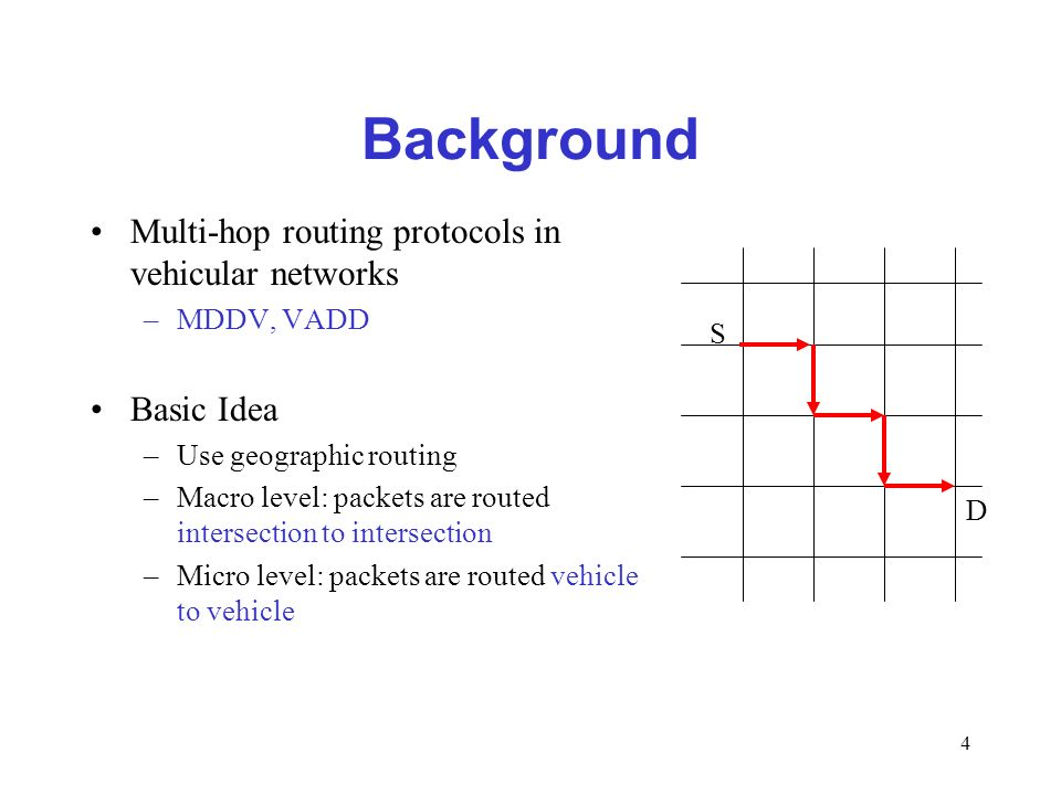 4 Background Multi-hop routing protocols in vehicular networks –MDDV, VADD Basic Idea –Use geographic routing –Macro level: packets are routed intersection to intersection –Micro level: packets are routed vehicle to vehicle S D