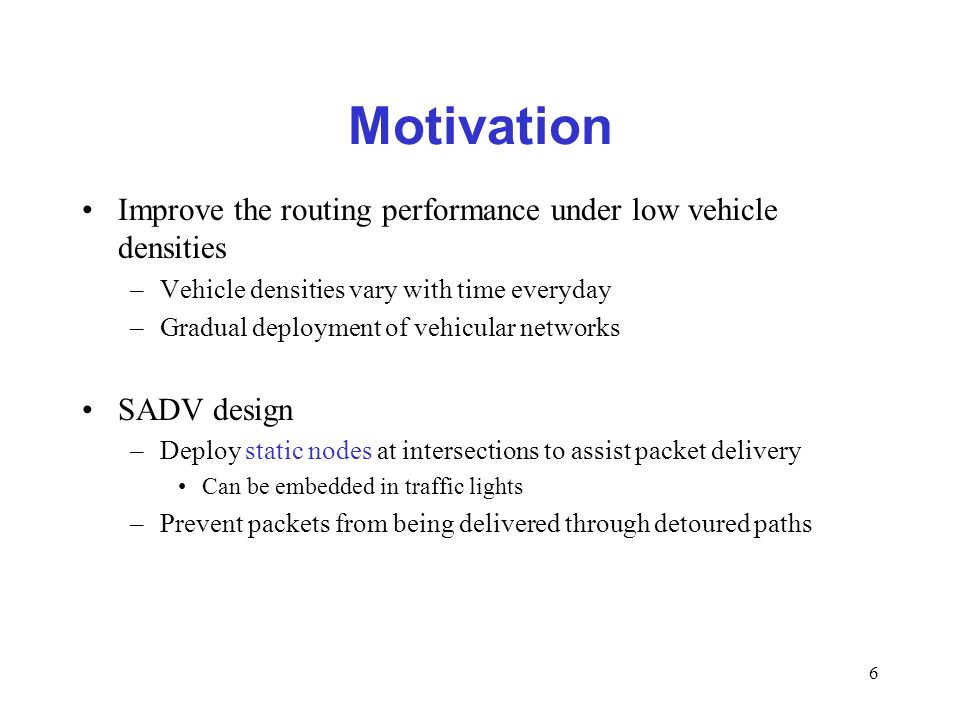 6 Motivation Improve the routing performance under low vehicle densities –Vehicle densities vary with time everyday –Gradual deployment of vehicular n