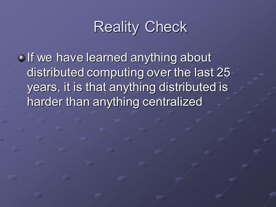 Reality Check Reality Check If we have learned anything about distributed computing over the last 25 years, it is that anything distributed is harder