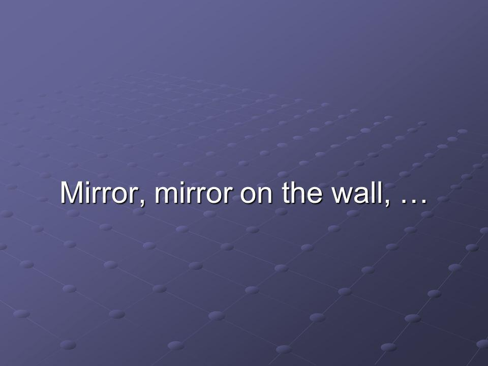 Mirror, mirror on the wall, …
